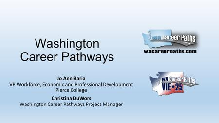 Washington Career Pathways Jo Ann Baria VP Workforce, Economic and Professional Development Pierce College Christina DuWors Washington Career Pathways.