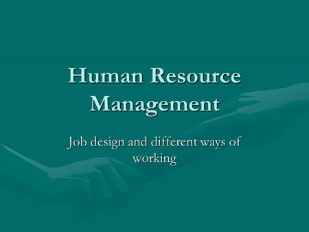 Human Resource Management <strong>Job</strong> design and different ways of working.