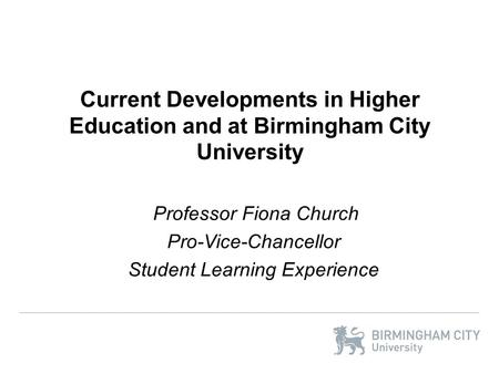Current Developments in Higher Education and at Birmingham City University Professor Fiona Church Pro-Vice-Chancellor Student Learning Experience.