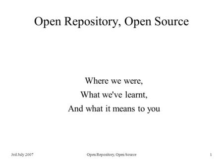 3rd July 2007Open Repository, Open Source 1 Where we were, What we've learnt, And what it means to you.