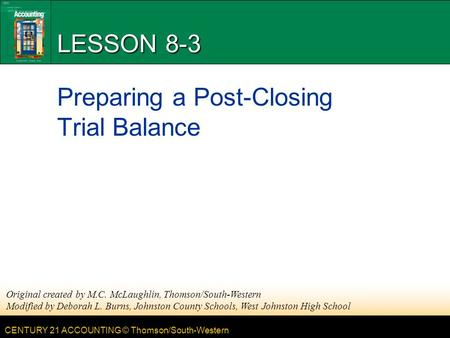 CENTURY 21 ACCOUNTING © Thomson/South-Western LESSON 8-3 Preparing a Post-Closing Trial Balance Original created by M.C. McLaughlin, Thomson/South-Western.
