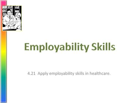4.21 Apply employability skills in healthcare.. What are your goals? Select a profession. Get the proper education and training. Earn the required credentials.