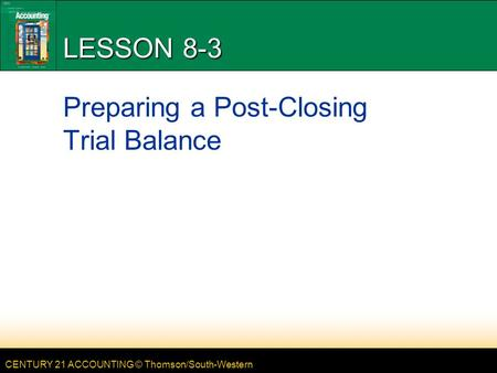 CENTURY 21 ACCOUNTING © Thomson/South-Western LESSON 8-3 Preparing a Post-Closing Trial Balance.