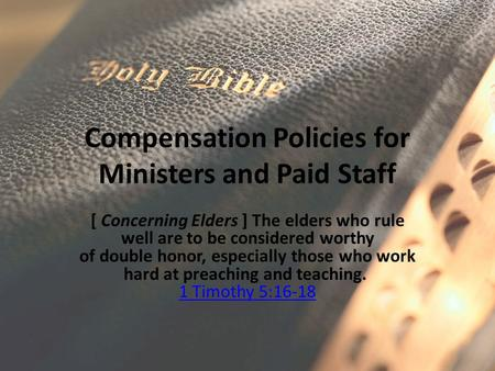 Compensation Policies for Ministers and Paid Staff [ Concerning Elders ] The elders who rule well are to be considered worthy of double honor, especially.
