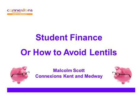 Student Finance Or How to Avoid Lentils Malcolm Scott Connexions Kent and Medway.