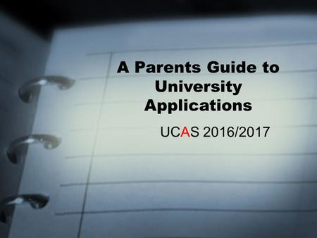 A Parents Guide to University Applications UCAS 2016/2017.