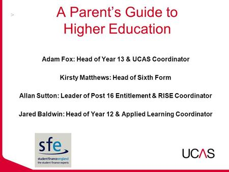 A Parent's Guide to Higher Education Adam Fox: Head of Year 13 & UCAS Coordinator Kirsty Matthews: Head of Sixth Form Allan Sutton: Leader of Post 16 Entitlement.
