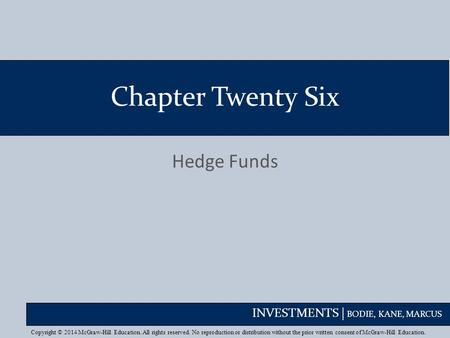 INVESTMENTS | BODIE, KANE, MARCUS Chapter Twenty Six Hedge Funds Copyright © 2014 McGraw-Hill Education. All rights reserved. No reproduction or distribution.