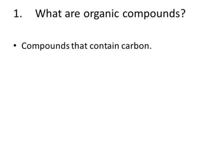 1.What are organic compounds? Compounds that contain carbon.