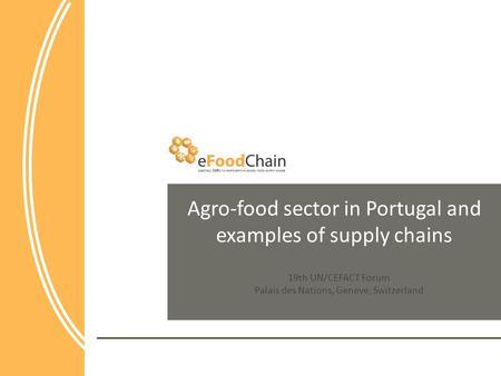 Agro-food sector in Portugal and examples of supply chains 19th UN/CEFACT Forum Palais des Nations, Geneve, Switzerland.