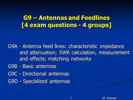 G9 - Antennas 1 G9 – Antennas and Feedlines [4 exam questions - 4 groups] G9A - Antenna feed lines: characteristic impedance and attenuation; SWR calculation,