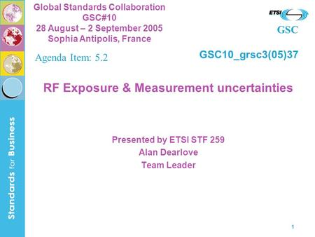 GSC Global Standards Collaboration GSC#10 28 August – 2 September 2005 Sophia Antipolis, France 1 RF Exposure & Measurement uncertainties Presented by.