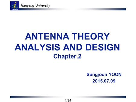 Hanyang University 1/24 ANTENNA THEORY ANALYSIS AND DESIGN Chapter.2 Sungjoon YOON 2015.07.09.