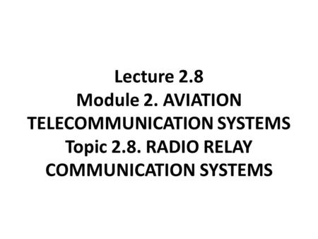 Lecture 2.8 Module 2. AVIATION TELECOMMUNICATION SYSTEMS Topic 2.8. RADIO RELAY COMMUNICATION SYSTEMS.