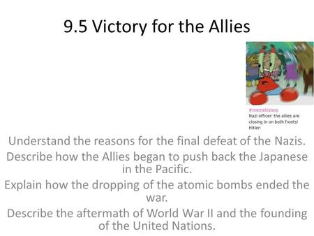 9.5 Victory for the Allies Understand the reasons for the final defeat of the Nazis. Describe how the Allies began to push back the Japanese in the Pacific.