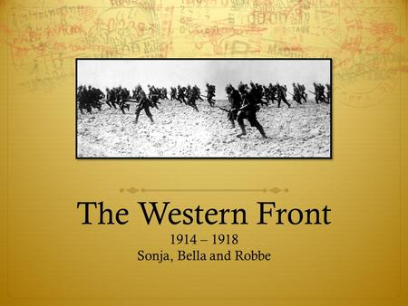 The Western Front 1914 – 1918 Sonja, Bella and Robbe.