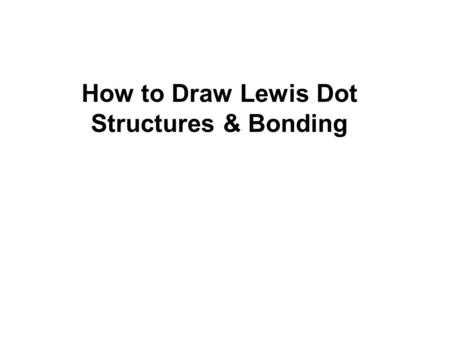 How to Draw Lewis Dot Structures & Bonding. Lewis Structures 1)Find your element on the periodic table. 2)Determine the number of valence electrons. 3)This.