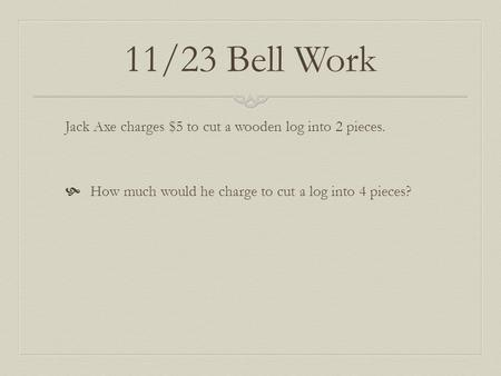 11/23 Bell Work Jack Axe charges $5 to cut a wooden log into 2 pieces.  How much would he charge to cut a log into 4 pieces?
