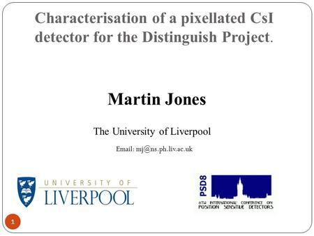 Characterisation of a pixellated CsI detector for the Distinguish Project. 1 Martin Jones The University of Liverpool