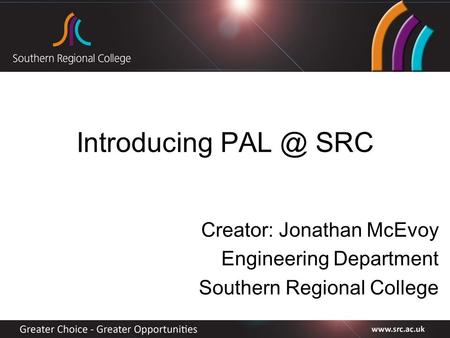 Introducing SRC Creator: Jonathan McEvoy Engineering Department Southern Regional College.