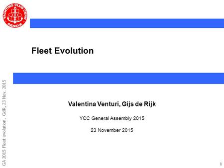 GA 2015 Fleet evolution, GdR, 23 Nov. 2015 11 Fleet Evolution Valentina Venturi, Gijs de Rijk YCC General Assembly 2015 23 November 2015.