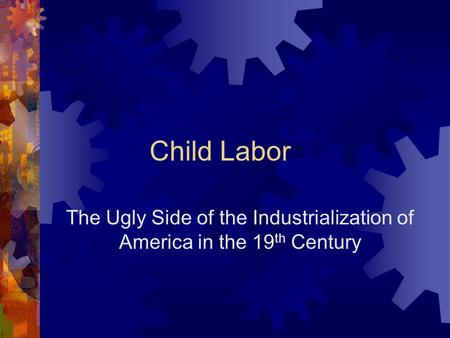 Child Labor The Ugly Side of the Industrialization of America in the 19 th Century.
