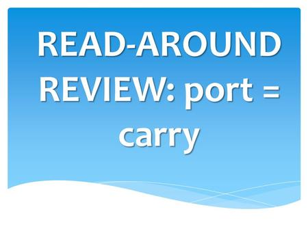 READ-AROUND REVIEW: port = carry.  What is the root that means carry?
