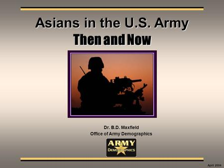 Then and Now Dr. B.D. Maxfield Office of Army Demographics Asians in the U.S. Army April 2004.