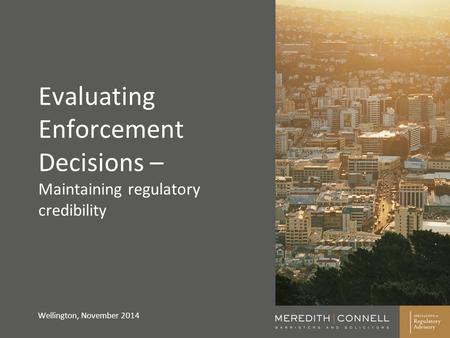 Evaluating Enforcement Decisions – Maintaining regulatory credibility Wellington, November 2014.