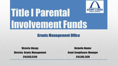 Title I Parental Involvement Funds Grants Management Office Victoria Glaspy Director, Grants Management 314.633.5310 Nichelle Hunter Grant Compliance Manager.