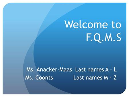 Welcome to F.Q.M.S Ms. Anacker-Maas Last names A – L Ms. Coonts Last names M - Z.