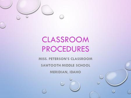 CLASSROOM PROCEDURES MISS. PETERSON'S CLASSROOM SAWTOOTH MIDDLE SCHOOL MERIDIAN, IDAHO.