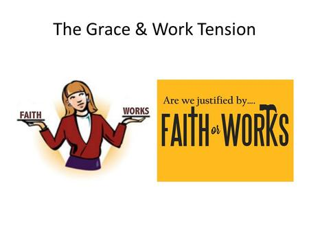 The Grace & Work Tension. Sheep and Goats Matt 25 Seems to teach that we are saved by works – not by grace via faith. But consider the context: Matt.