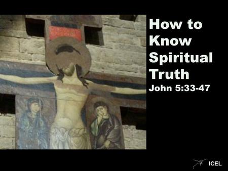 ICEL How to Know Spiritual Truth John 5:33-47. ICEL.