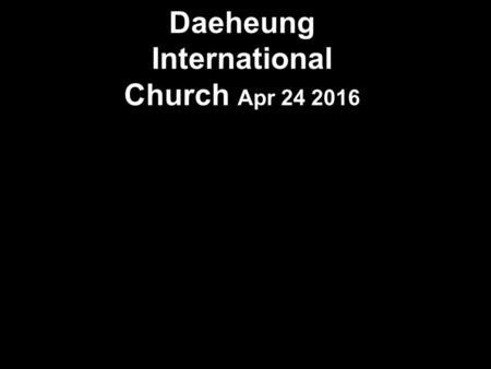 Daeheung International Church Apr 24 2016. Praise in Song -Lifters.