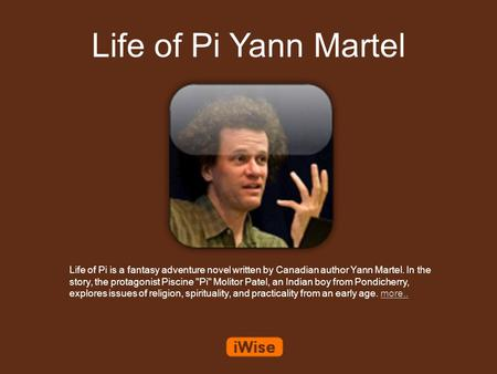 Life of Pi Yann Martel Life of Pi is a fantasy adventure novel written by Canadian author Yann Martel. In the story, the protagonist Piscine Pi Molitor.