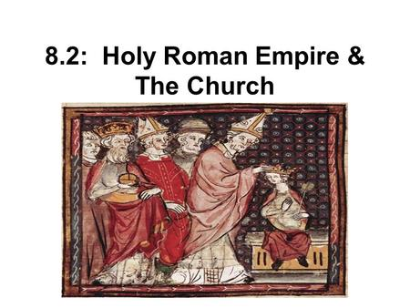 8.2: Holy Roman Empire & The Church. Otto I Becomes Emperor Worked closely with the Church Appointed bishops to jobs in government Became emperor for.