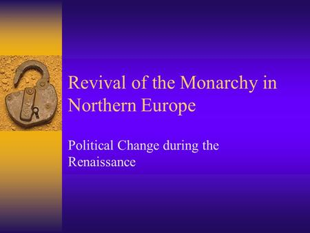 Revival of the Monarchy in Northern Europe Political Change during the Renaissance.