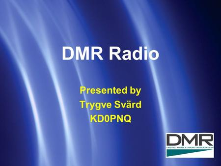 DMR Radio Presented by Trygve Svärd KD0PNQ. DMR definition DMR is an open Digital Mobile Radio standard defined by the European Telecommunications Standard.