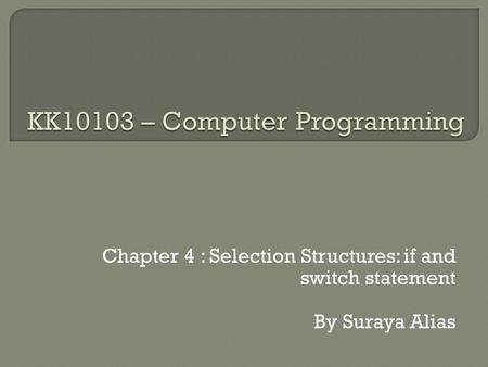 Chapter 4 : Selection Structures: if and switch statement By Suraya Alias.