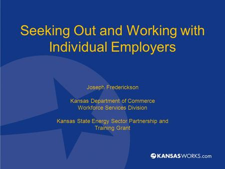 Seeking Out and Working with Individual Employers Joseph Frederickson Kansas Department of Commerce Workforce Services Division Kansas State Energy Sector.