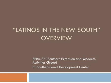 """LATINOS IN THE NEW SOUTH"" OVERVIEW SERA-37 (Southern Extension and Research Activities Group) of Southern Rural Development Center."