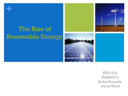 + The Rise of Renewable Energy ENVI-315 28MAR2012 Richie Doucette Garret Wood.