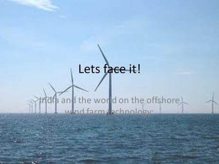 Lets face it! India and the world on the offshore wind farm technology: