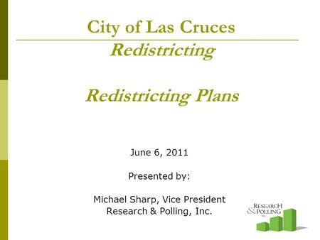 City of Las Cruces Redistricting Redistricting Plans June 6, 2011 Presented by: Michael Sharp, Vice President Research & Polling, Inc.