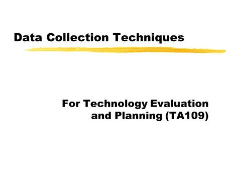 Data Collection Techniques For Technology Evaluation and Planning (TA109)