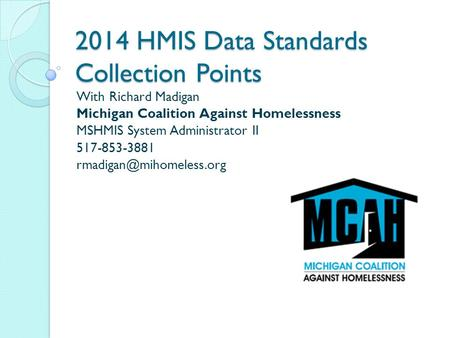 2014 HMIS Data Standards Collection Points With Richard Madigan Michigan Coalition Against Homelessness MSHMIS System Administrator II 517-853-3881