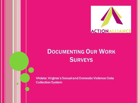 D OCUMENTING O UR W ORK S URVEYS VAdata: Virginia's Sexual and Domestic Violence Data Collection System.