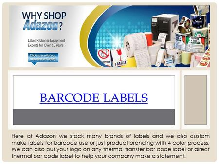 BARCODE LABELS Here at Adazon we stock many brands of labels and we also custom make labels for barcode use or just product branding with 4 color process.
