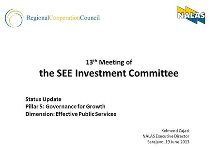 13 th Meeting of the SEE Investment Committee Status Update Pillar 5: Governance for Growth Dimension: Effective Public Services Kelmend Zajazi NALAS Executive.